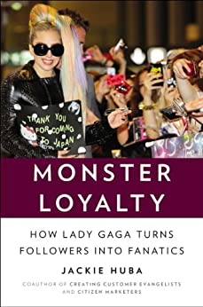 Monster Loyalty: How Lady Gaga Turns Followers into Fanatics by [Huba, Jackie]