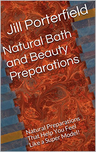 Natural Bath and Beauty Preparations: Natural Preparations That Help You Feel Like a Super Model! (English Edition)