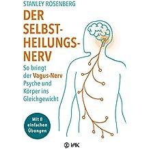 Der Selbstheilungsnerv: So bringt der Vagus-Nerv Psyche und Körper ins Gleichgewicht - Mit 8 einfachen Übungen
