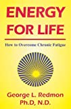 Energy for Life: How to Overcome Chronic Fatigue by George Redmon (2003-06-01)