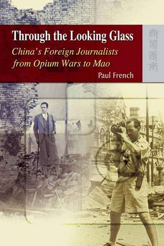 Through the Looking Glass: China's Foreign Journalists from Opium Wars to Mao by Paul French (2009-05-01)