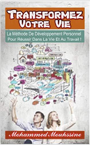 Transformez Votre Vie: La Méthode De Développement Personnel  Pour Réussir Dans La Vie Et Au Travail ! par Mohammed Mouhssine