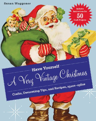 Have Yourself A Very Vintage Christmas Crafts Decorating Tips And Recipes 1920s 1960s