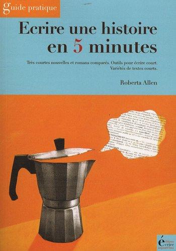 Ecrire une histoire en 5 minutes : Très courtes nouvelles et romans comparés - Outils pour écrire court - Variétés de textes courts.