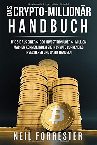Das Crypto-Millionär-Handbuch: Wie Sie aus Einer $1000-Investition über $1 Million Machen Können, Indem Sie in Crypto Currencies Investieren und Damit Handeln