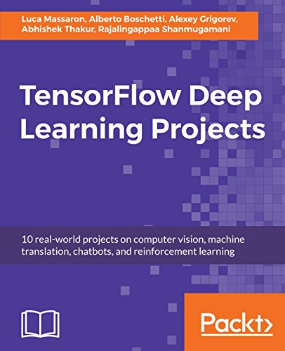 TensorFlow Deep Learning Projects: 10 real-world projects on computer vision, machine translation, chatbots, and reinforcement learning
