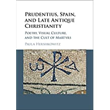 Prudentius, Spain, and Late Antique Christianity: Poetry, Visual Culture, and the Cult of Martyrs