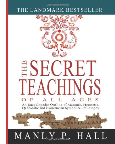 The Secret Teachings of All Ages: An Encyclopedic Outline of Masonic, Hermetic, Qabbalistic and Rosicrucian Symbolical Philosophy por Manly P. Hall