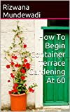 How To Begin Container Terrace Gardening At 60