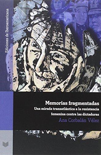 Memorias fragmentadas :una mirada transatlántica a la resistencia femenina contra las dictaduras (Ediciones de Iberoamericana) por Ana Corbalán Vélez