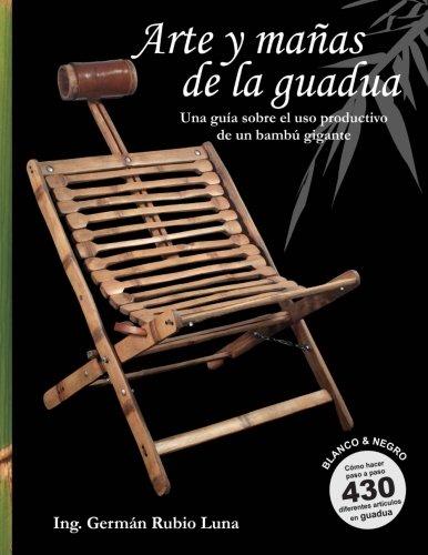 Arte y mañas de la guadua, Una guía sobre el uso productivo de un bambú gigante (Blanco y Negro): Como hacer paso a paso 430 diferentes artículos en Guadua