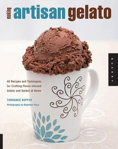 Making Artisan Gelato: 45 Recipes and Techniques for Crafting Flavor-infused Gelato and Sorbet at Home - Torrance Kopfer
