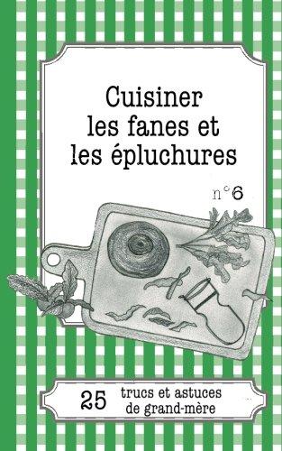 Cuisiner les fanes et les épluchures: 25 Trucs Et Astuces De Grand-Mère par Cécile Pirou