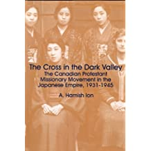 The Cross and the Rising Sun: The Cross in the Dark Valley, The Canadian Protestant Missionary Movement in the Japanese Empire 1931-1945 v. 3 by A. Hamish Ion (1999-02-01)