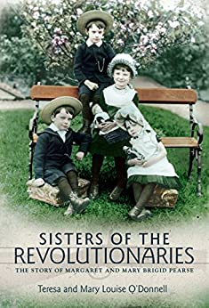 Sisters of the Revolutionaries: The Story of Margaret and Mary Brigid Pearse by [O'Donnell, Teresa, O'Donnell, Mary Louise]