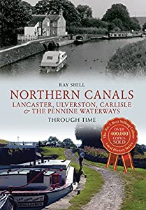 Northern Canals Through Time: Lancaster, Ulverston, Carlisle and the Pennine Waterways by Ray Shill