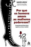 Por que os Homens Amam as Mulheres Poderosas? (Em Portuguese do Brasil) - Sherry Argov