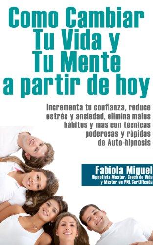COMO CAMBIAR TU VIDA Y MENTE A PARTIR DE HOY por Fabiola Miguel