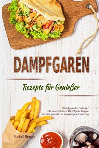 Dampfgaren Rezepte für Genießer Dampfgaren für Einsteiger inkl. unkomplizierter Dampfgarer...