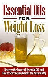 Essential Oils: Essential Oils for Weight Loss: Discover the Power of Essential Oils and How to Start Losing Weight the Natural Way - Essential Oils for ... Oils for Beginners) (English Edition)