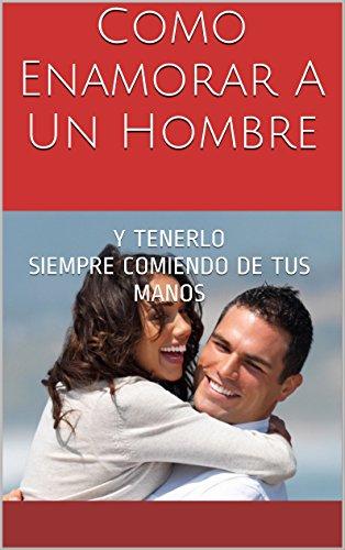Como Enamorar A Un Hombre: Y TENERLO SIEMPRE COMIENDO DE TUS MANOS por Yulissa Aro