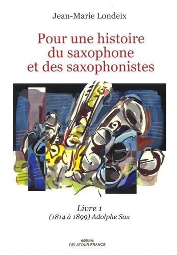Pour une histoire du saxophone et des saxophonistes : Livre 1, (1814 à 1899) Aldophe Sax