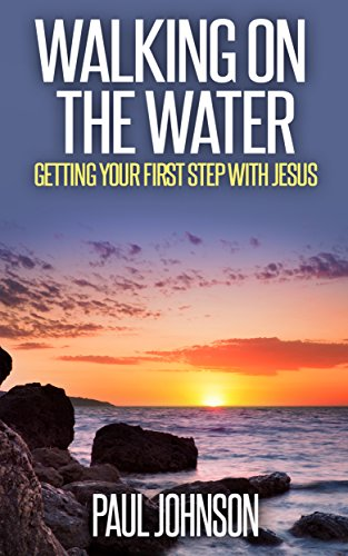 Walking On The Water Getting Your First Step With Jesus A 30 Day Inspirational Guide To A Closer Walk With The