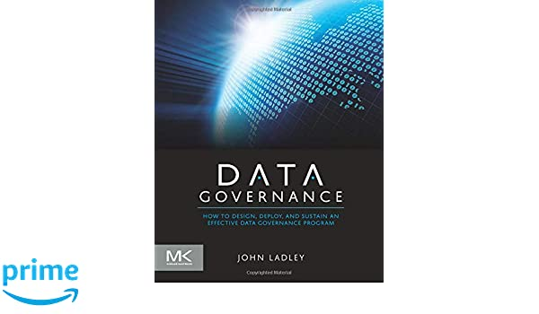 a64d0f1907 Amazon.fr - Data Governance: How to Design, Deploy and Sustain an Effective  Data Governance Program - John Ladley - Livres