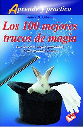 100 mejores trucos de magia, los: Los secretos mejor guardados de los grandes magos (Aprende y practica/ Learn and Practice)