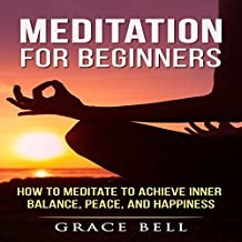 Meditation for Beginners: How to Meditate to Achieve Inner Balance, Peace, and Happiness