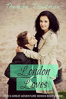London Loves: Love's Great Adventure Series Book 3: Love's Great Adventure Series Book 3 by [Troutman, Theresa]