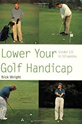 By Nick Wright Lower Your Golf Handicap: Under 10 in 10 Weeks