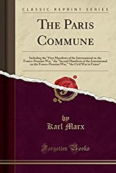 The Paris Commune: Including the First Manifesto of the International on the Franco-Prussian War, the Second Manifesto of the International on the ... the Civil War in France (Classic Reprint)
