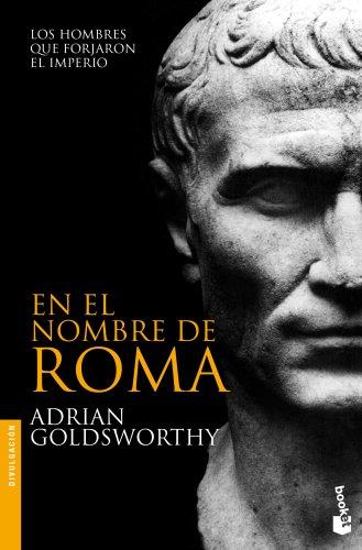 En el nombre de Roma: Los hombres que forjaron el imperio (Divulgación. Historia) por Adrian Goldsworthy