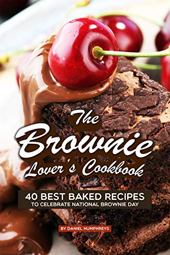 The Brownie Lover's Cookbook: 40 Best Baked Recipes to Celebrate National Brownie Day (English Edition)
