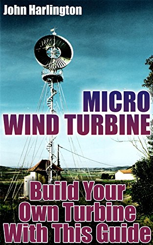 Micro Wind Turbine: Build Your Own Turbine With This Guide: (Off Grid Power, Power Generation)