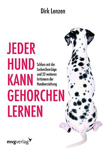 Jeder Hund kann gehorchen lernen: Schluss mit der Leckerchen-Lüge und 22 weiteren Irrtümern der Hundeerziehung