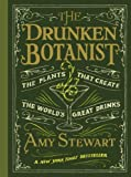 The Drunken Botanist: The Plants That Create the World's Great Drinks: Written by Amy Stewart, 2013 Edition, (1st Edition) Publisher: Algonquin Books of Chapel Hill [Hardcover]