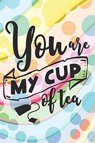You Are My Cup Of Tea: Amazing Love and Tea Quote Notebook Journal Diary for everyone - colorful spotted background