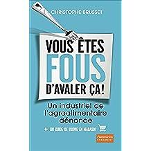 Vous êtes fous d'avaler ça ! Un industriel de l'agroalimentaire dénonce (Document) (French Edition)