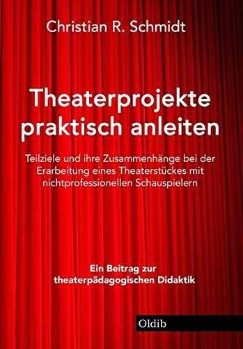 Theaterprojekte praktisch anleiten: Teilziele und ihre Zusammenhänge bei der Erarbeitung eines Theaterstückes mit nichtprofessionellen Schauspielern