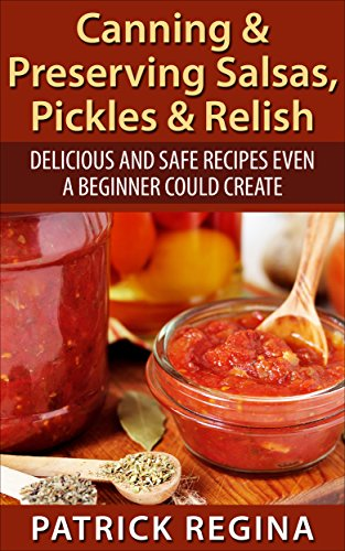 Canning & Preserving Salsas, Pickles & Relish: Delicious and Safe Recipes Even a Beginner