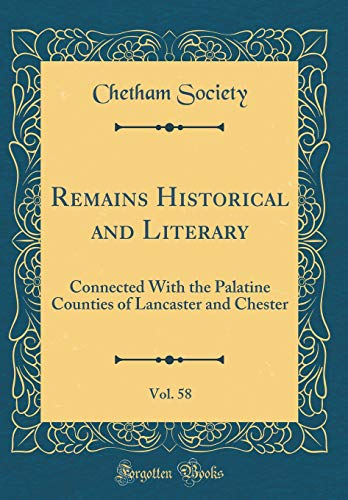 Remains Historical and Literary, Vol. 58: Connected With the Palatine Counties of Lancaster and Chester (Classic Reprint)