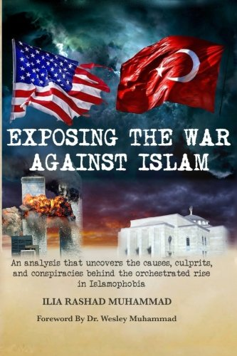 Exposing The War Against Islam: An analysis that uncovers the causes, culprits, and conspiracies behind the orchestrated rise in Islamophobia
