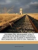 Historia Del Memorable Sitio Y Bloqueo De Barcelona Y Heroica Defensa De Los Fueros Y Privilegios De Cataluña En 1713 Y 1714, Volume 1...