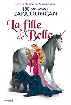 La Fille de Belle. 450 ans avant Tara Duncan: 450 ans avant la naissance de Tara Duncan… par [Audouin-Mamikonian, Sophie]