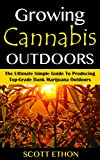 Cannabis: Growing Cannabis Outdoors: The Ultimate Simple Guide To Producing Top-Grade Dank Marijuana Outdoors (How to grow weed, Growing marijuana outdoors, ... book, Medical marijuana, Cannabis Book 1)