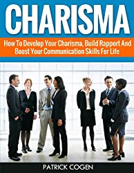 Charisma - How To Develop Your Charisma, Build Rapport And Boost Your Communication Skills For Life (Charisma, Rapport, Communication Skills)