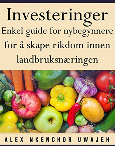 Investeringer: Enkel Guide For Nybegynnere For Å Skape Rikdom Innen Landbruksnæringen (Norwegian Edition) por Alex Nkenchor Uwajeh