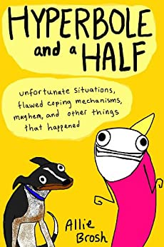 Hyperbole and a Half: Unfortunate Situations, Flawed Coping Mechanisms, Mayhem, and Other Things That Happened par [Brosh, Alexandra]